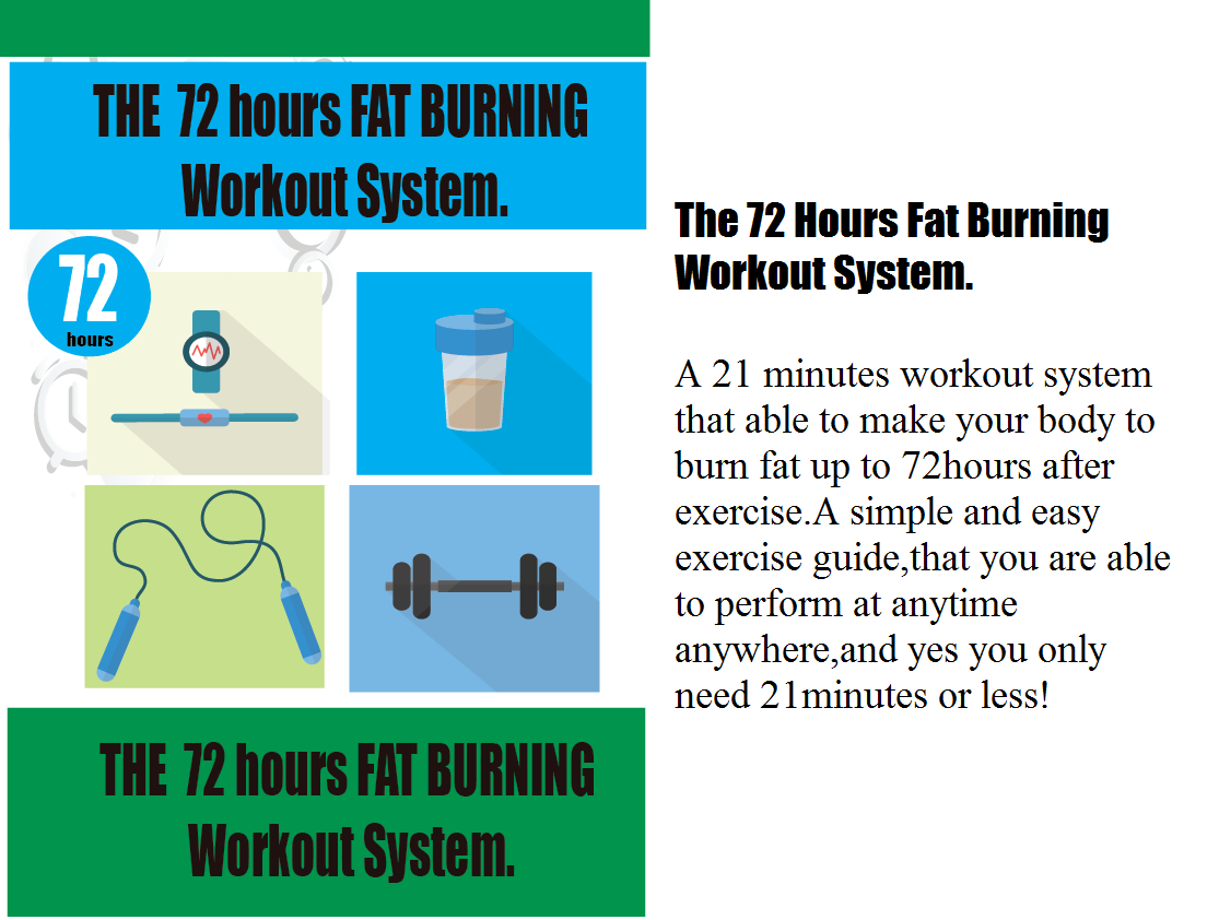 The 72 Hoursfat burning workout system a 21 MINUTES workoutsystem that able to make your body to burn fat up to 72 hours after exercise.A simple and easy exercise guide that youare able to perfrom at anytime and anywhere,and yes you only need 21 minutes or less!